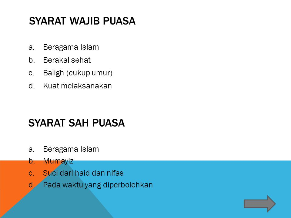 SYARAT WAJIB PUASA a.Beragama Islam b.Berakal sehat c.Baligh (cukup umur) d.Kuat melaksanakan a.Beragama Islam b.Mumayiz c.Suci dari haid dan nifas d.