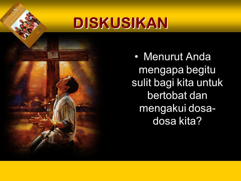 DISKUSIKAN Menurut Anda mengapa begitu sulit bagi kita untuk bertobat dan mengakui dosa- dosa kita?
