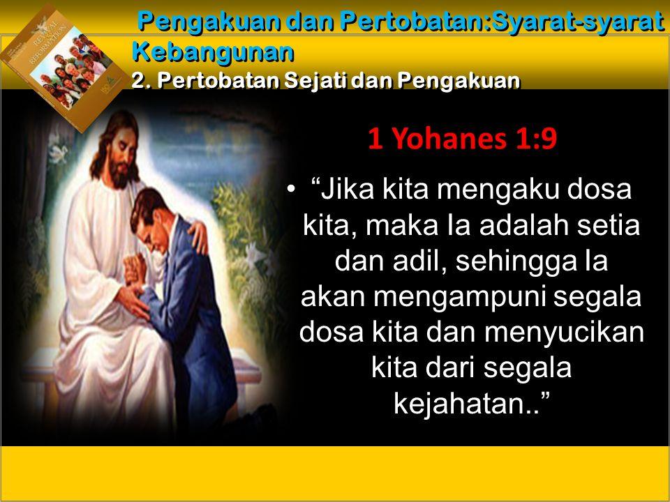 Jika kita mengaku dosa kita, maka Ia adalah setia dan adil, sehingga Ia akan mengampuni segala dosa kita dan menyucikan kita dari segala kejahatan.. 1 Yohanes 1:9 Pengakuan dan Pertobatan:Syarat-syarat Kebangunan 2.