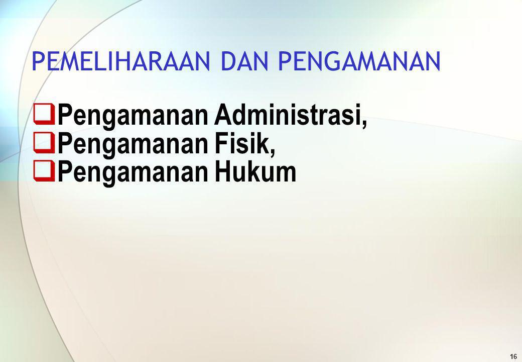 16 PEMELIHARAAN DAN PENGAMANAN  Pengamanan Administrasi,  Pengamanan Fisik,  Pengamanan Hukum