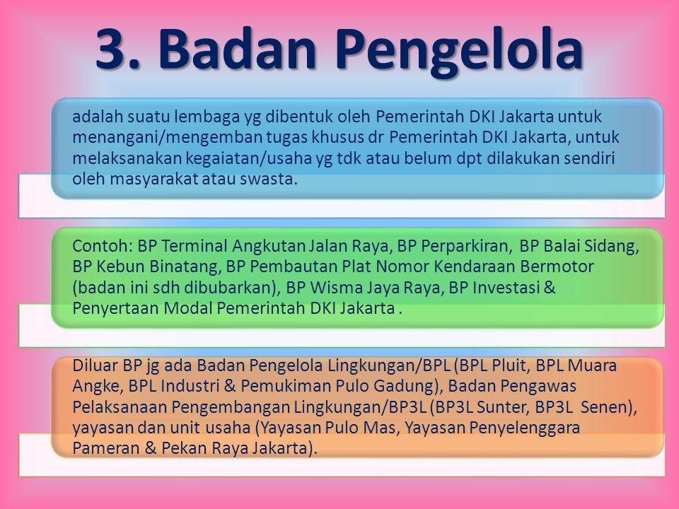 3. Badan Pengelola adalah suatu lembaga yg dibentuk oleh Pemerintah DKI Jakarta untuk menangani/mengemban tugas khusus dr Pemerintah DKI Jakarta, untu