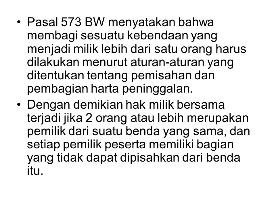 Pasal 573 BW menyatakan bahwa membagi sesuatu kebendaan yang menjadi milik lebih dari satu orang harus dilakukan menurut aturan-aturan yang ditentukan tentang pemisahan dan pembagian harta peninggalan.