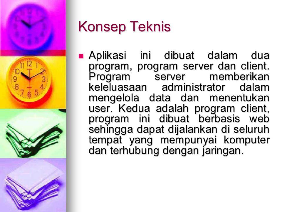 Konsep Teknis Aplikasi ini dibuat dalam dua program, program server dan client. Program server memberikan keleluasaan administrator dalam mengelola da