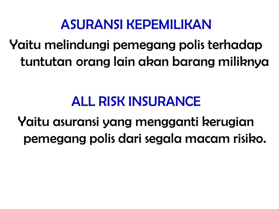 ASURANSI KEPEMILIKAN Yaitu melindungi pemegang polis terhadap tuntutan orang lain akan barang miliknya ALL RISK INSURANCE Yaitu asuransi yang menggant