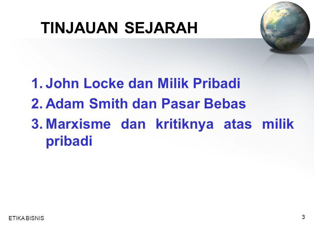 ETIKA BISNIS 4 John Locke dan Milik Pribadi orang yang pertama kali mendasarkan teori liberalisme tentang milik Manusia mempunyai tiga hak kodrat: 1.Hak untuk hidup (life) 2.Hak untuk bebas (freedom) 3.Hak atas milik (property) Tuhan telah menyerahkan dunia kepada semua manusia bersama-sama.