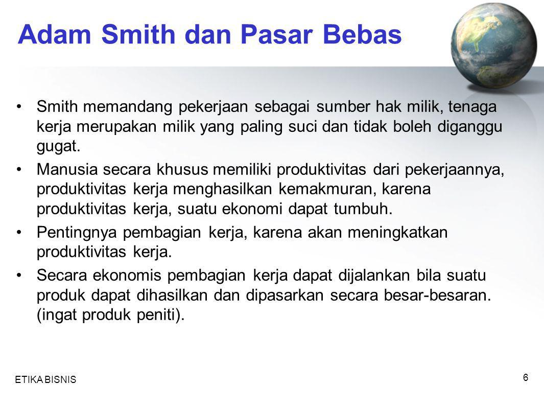 ETIKA BISNIS 6 Adam Smith dan Pasar Bebas Smith memandang pekerjaan sebagai sumber hak milik, tenaga kerja merupakan milik yang paling suci dan tidak boleh diganggu gugat.