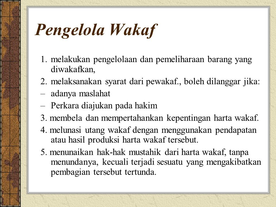 Pengelola Wakaf 1.melakukan pengelolaan dan pemeliharaan barang yang diwakafkan, 2.melaksanakan syarat dari pewakaf., boleh dilanggar jika: –adanya ma