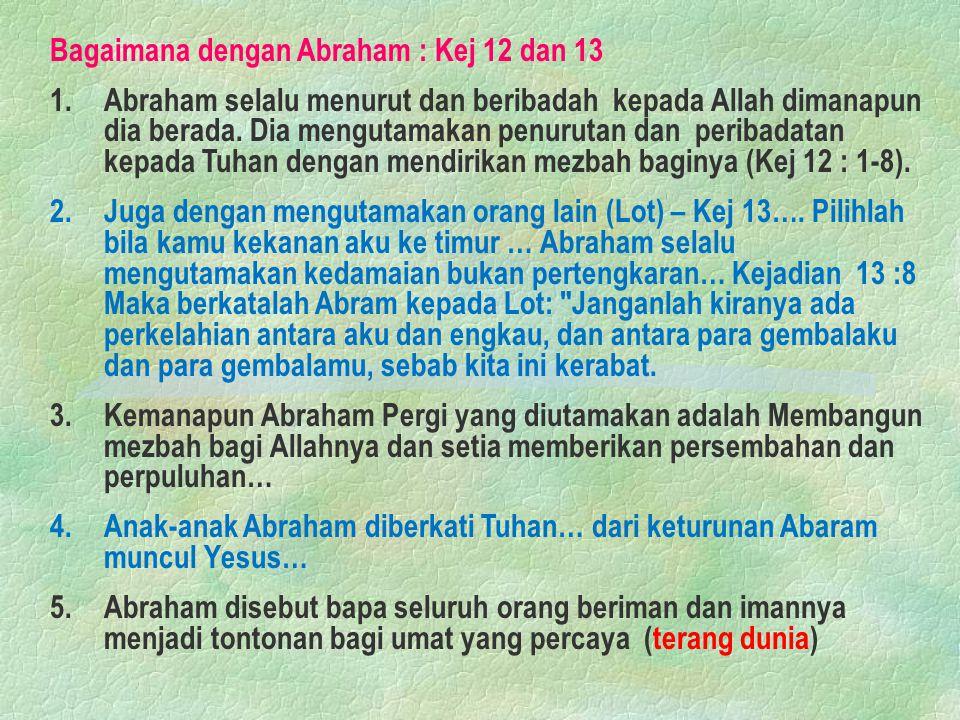 Bagaimana dengan Abraham : Kej 12 dan 13 1.Abraham selalu menurut dan beribadah kepada Allah dimanapun dia berada. Dia mengutamakan penurutan dan peri
