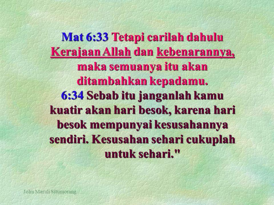 John Maruli Situmorang Mat 6:33 Tetapi carilah dahulu Kerajaan Allah dan kebenarannya, maka semuanya itu akan ditambahkan kepadamu. 6:34 Sebab itu jan