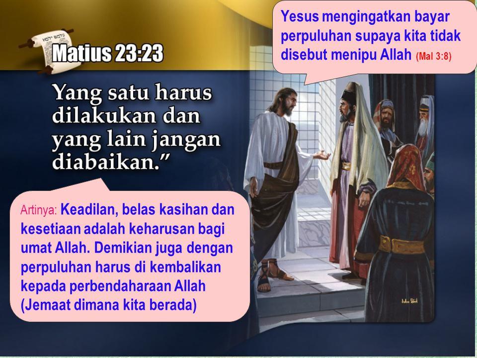 Artinya: Keadilan, belas kasihan dan kesetiaan adalah keharusan bagi umat Allah. Demikian juga dengan perpuluhan harus di kembalikan kepada perbendaha