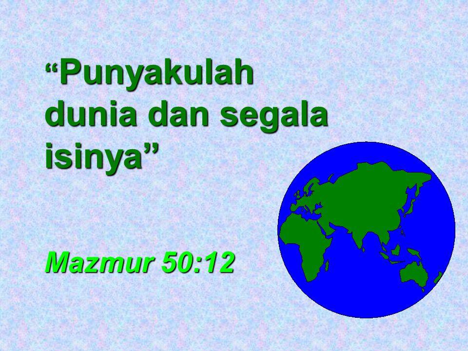 """"""" Punyakulah dunia dan segala isinya"""" Mazmur 50:12"""