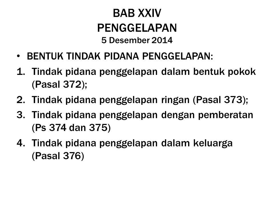 BAB XXIV PENGGELAPAN 5 Desember 2014 BENTUK TINDAK PIDANA PENGGELAPAN: 1.Tindak pidana penggelapan dalam bentuk pokok (Pasal 372); 2.Tindak pidana pen