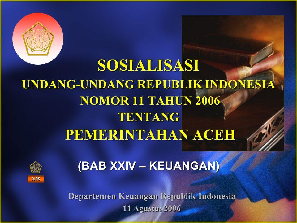 SOSIALISASI UNDANG-UNDANG REPUBLIK INDONESIA NOMOR 11 TAHUN 2006 TENTANG PEMERINTAHAN ACEH (BAB XXIV – KEUANGAN) Departemen Keuangan Republik Indonesi