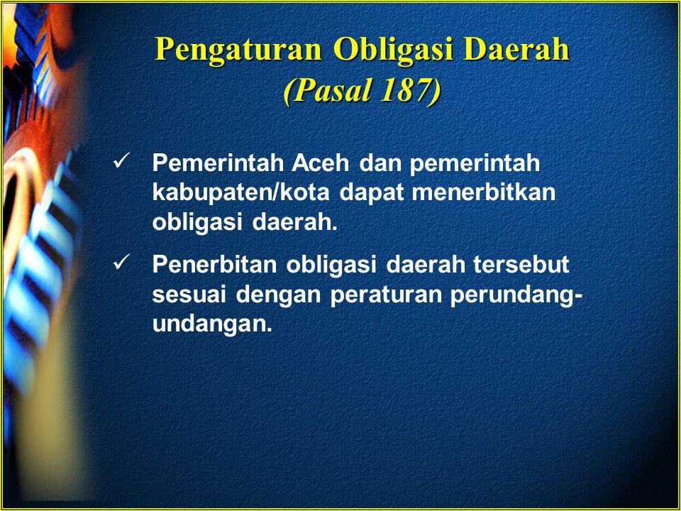 Pengaturan Obligasi Daerah (Pasal 187) Pemerintah Aceh dan pemerintah kabupaten/kota dapat menerbitkan obligasi daerah. Penerbitan obligasi daerah ter