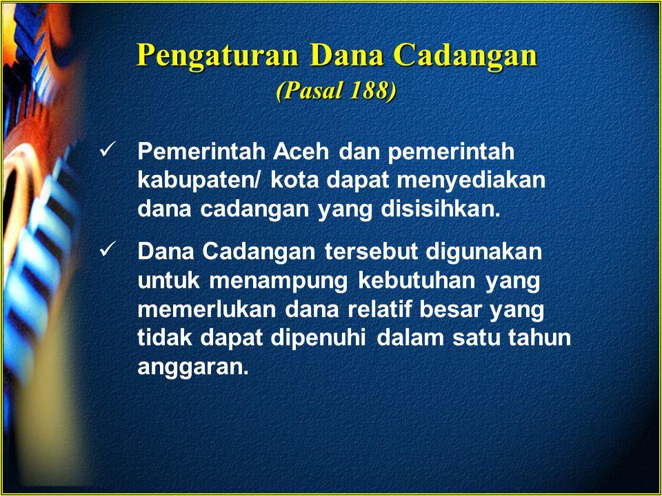 Pengaturan Dana Cadangan (Pasal 188) Pemerintah Aceh dan pemerintah kabupaten/ kota dapat menyediakan dana cadangan yang disisihkan. Dana Cadangan ter