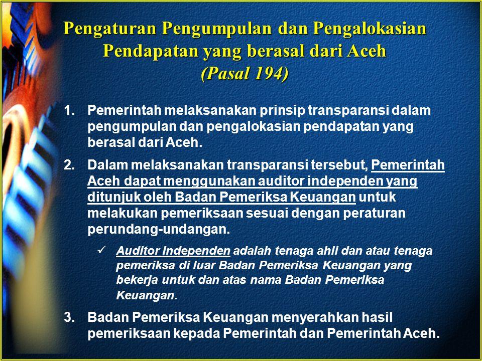 Pengaturan Pengumpulan dan Pengalokasian Pendapatan yang berasal dari Aceh (Pasal 194) 1.Pemerintah melaksanakan prinsip transparansi dalam pengumpula