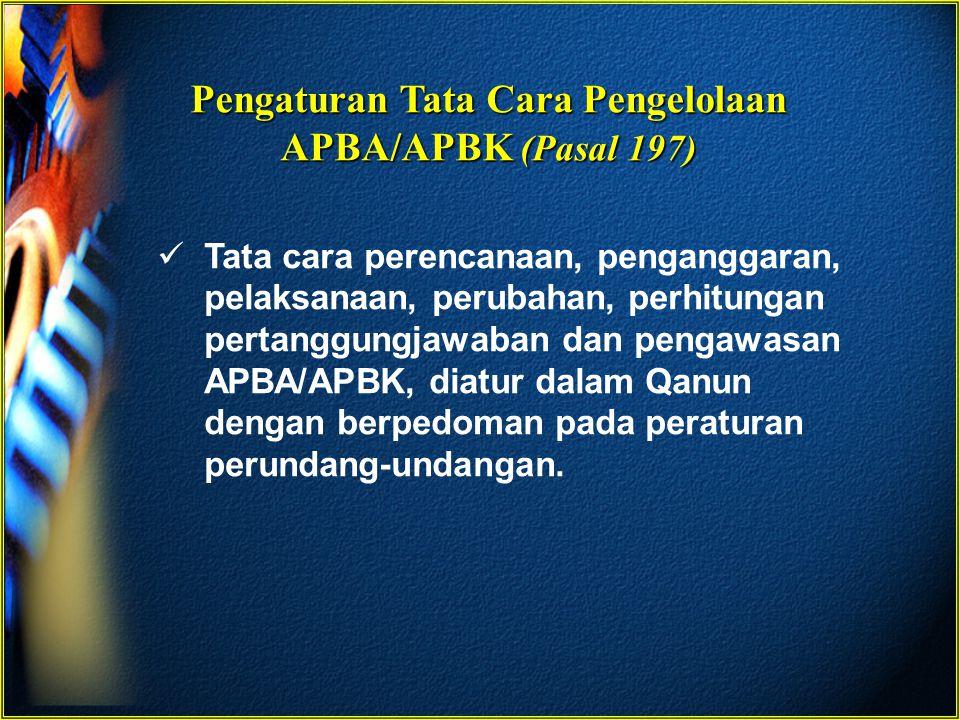 Pengaturan Tata Cara Pengelolaan APBA/APBK (Pasal 197) Tata cara perencanaan, penganggaran, pelaksanaan, perubahan, perhitungan pertanggungjawaban dan