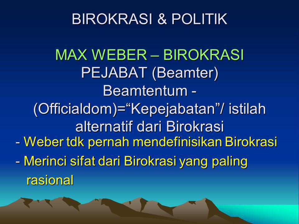 "BIROKRASI & POLITIK MAX WEBER – BIROKRASI PEJABAT (Beamter) Beamtentum - (Officialdom)=""Kepejabatan""/ istilah alternatif dari Birokrasi - Weber tdk pe"