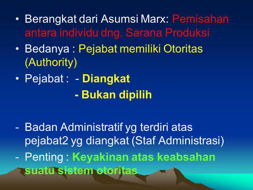 Berangkat dari Asumsi Marx: Pemisahan antara individu dng. Sarana Produksi Bedanya : Pejabat memiliki Otoritas (Authority) Pejabat : - Diangkat - Buka