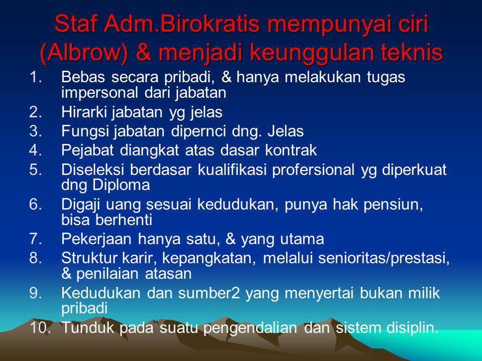 Staf Adm.Birokratis mempunyai ciri (Albrow) & menjadi keunggulan teknis 1.Bebas secara pribadi, & hanya melakukan tugas impersonal dari jabatan 2.Hira
