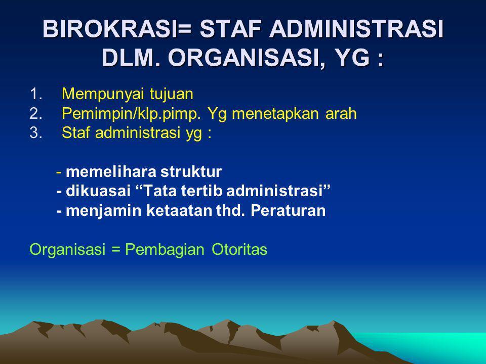 BIROKRASI= STAF ADMINISTRASI DLM. ORGANISASI, YG : 1.Mempunyai tujuan 2.Pemimpin/klp.pimp. Yg menetapkan arah 3.Staf administrasi yg : - memelihara st