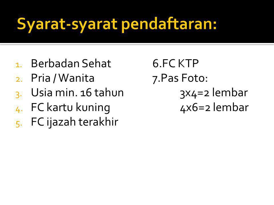 1.Berbadan Sehat 6.FC KTP 2. Pria / Wanita7.Pas Foto: 3.