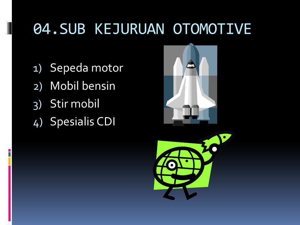 04.SUB KEJURUAN OTOMOTIVE 1) Sepeda motor 2) Mobil bensin 3) Stir mobil 4) Spesialis CDI