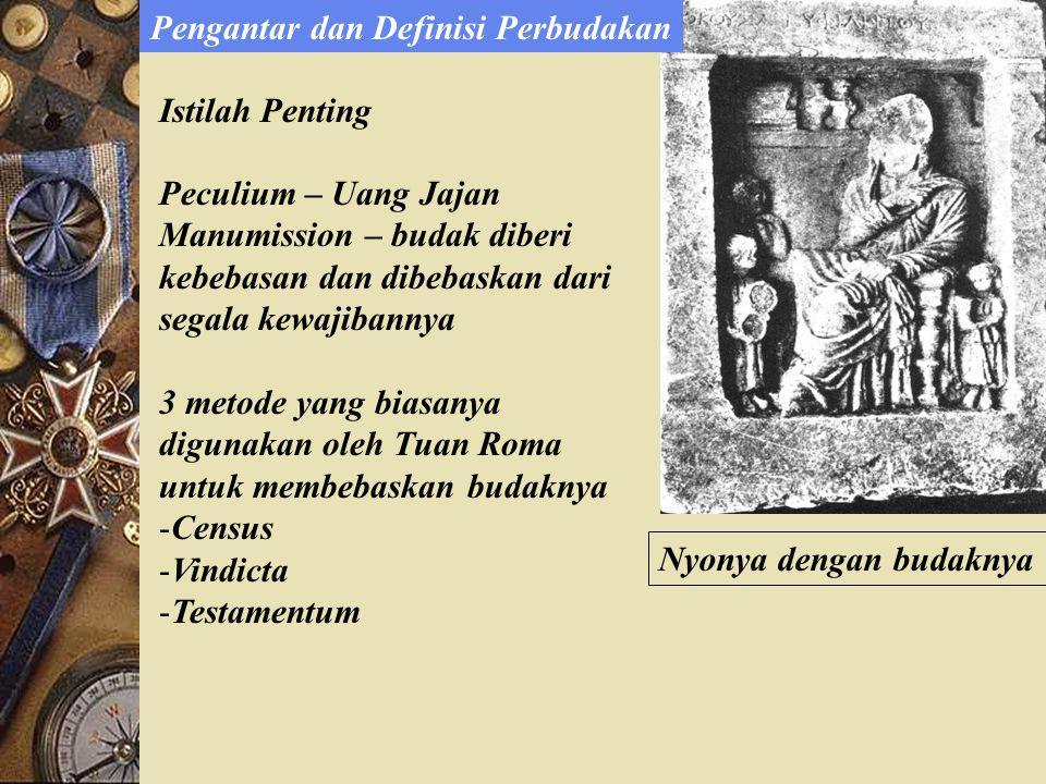 Nyonya dengan budaknya Peculium – Uang Jajan Manumission – budak diberi kebebasan dan dibebaskan dari segala kewajibannya 3 metode yang biasanya digunakan oleh Tuan Roma untuk membebaskan budaknya -Census -Vindicta -Testamentum Pengantar dan Definisi Perbudakan Istilah Penting