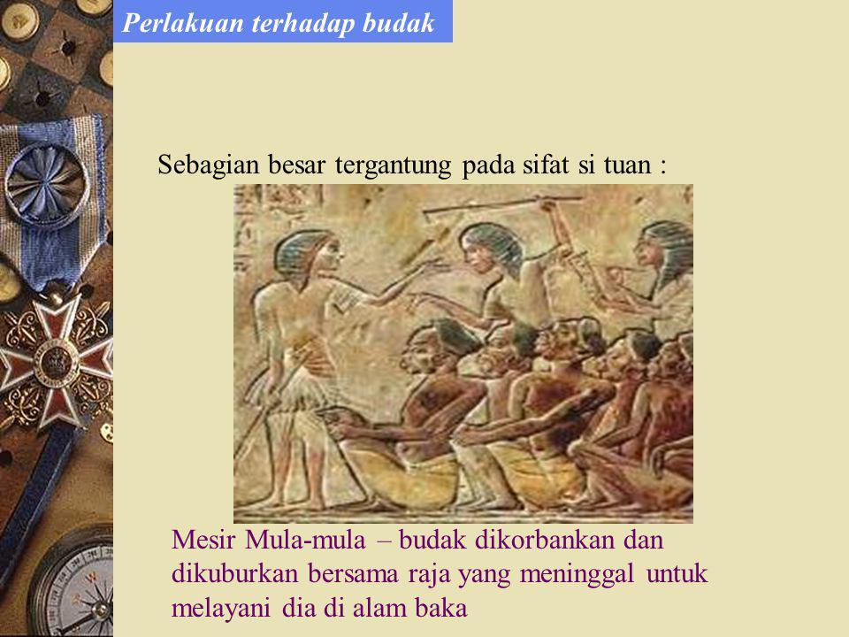 Sebagian besar tergantung pada sifat si tuan : Mesir Mula-mula – budak dikorbankan dan dikuburkan bersama raja yang meninggal untuk melayani dia di alam baka Perlakuan terhadap budak