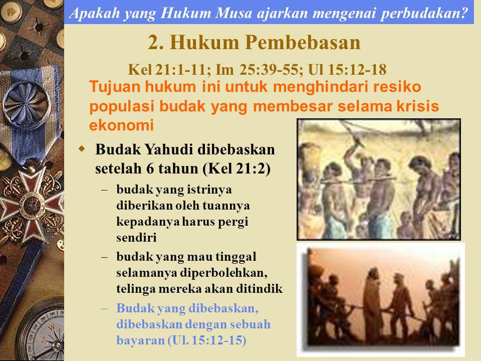 2. Hukum Pembebasan Kel 21:1-11; Im 25:39-55; Ul 15:12-18 Tujuan hukum ini untuk menghindari resiko populasi budak yang membesar selama krisis ekonomi