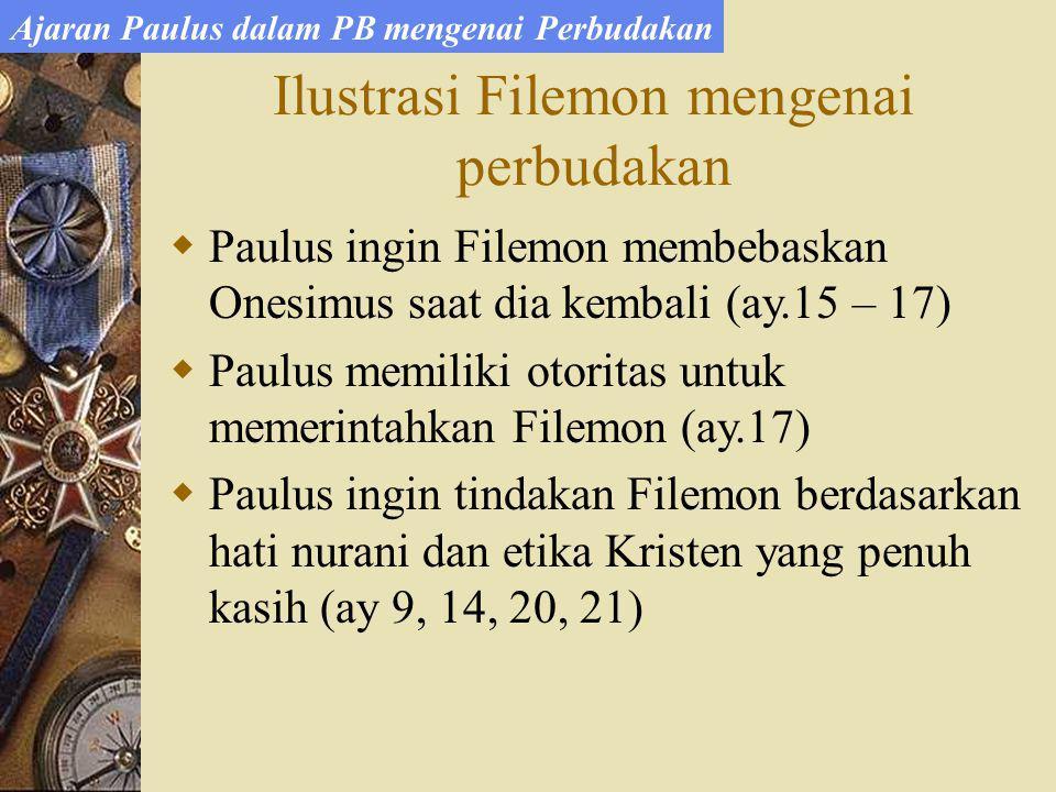 Ilustrasi Filemon mengenai perbudakan Ajaran Paulus dalam PB mengenai Perbudakan  Paulus ingin Filemon membebaskan Onesimus saat dia kembali (ay.15 – 17)  Paulus memiliki otoritas untuk memerintahkan Filemon (ay.17)  Paulus ingin tindakan Filemon berdasarkan hati nurani dan etika Kristen yang penuh kasih (ay 9, 14, 20, 21)