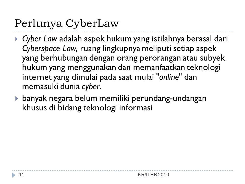 Perlunya CyberLaw KR/ITHB 2010  Cyber Law adalah aspek hukum yang istilahnya berasal dari Cyberspace Law, ruang lingkupnya meliputi setiap aspek yang