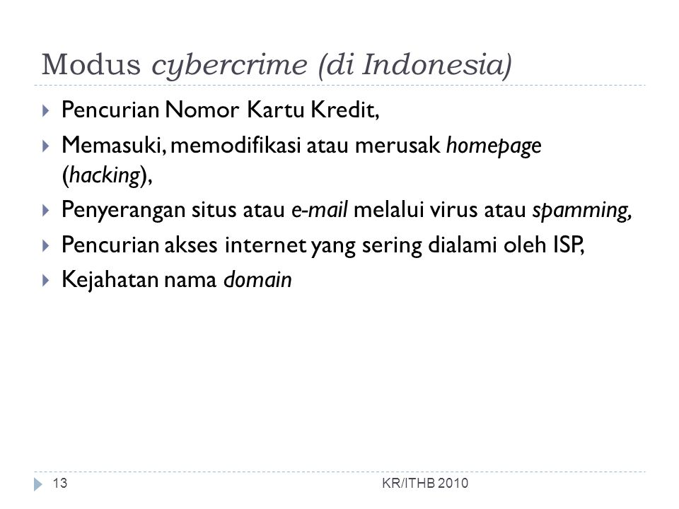 Modus cybercrime (di Indonesia) KR/ITHB 2010  Pencurian Nomor Kartu Kredit,  Memasuki, memodifikasi atau merusak homepage (hacking),  Penyerangan s
