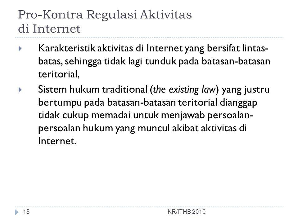 Pro-Kontra Regulasi Aktivitas di Internet KR/ITHB 2010  Karakteristik aktivitas di Internet yang bersifat lintas- batas, sehingga tidak lagi tunduk p