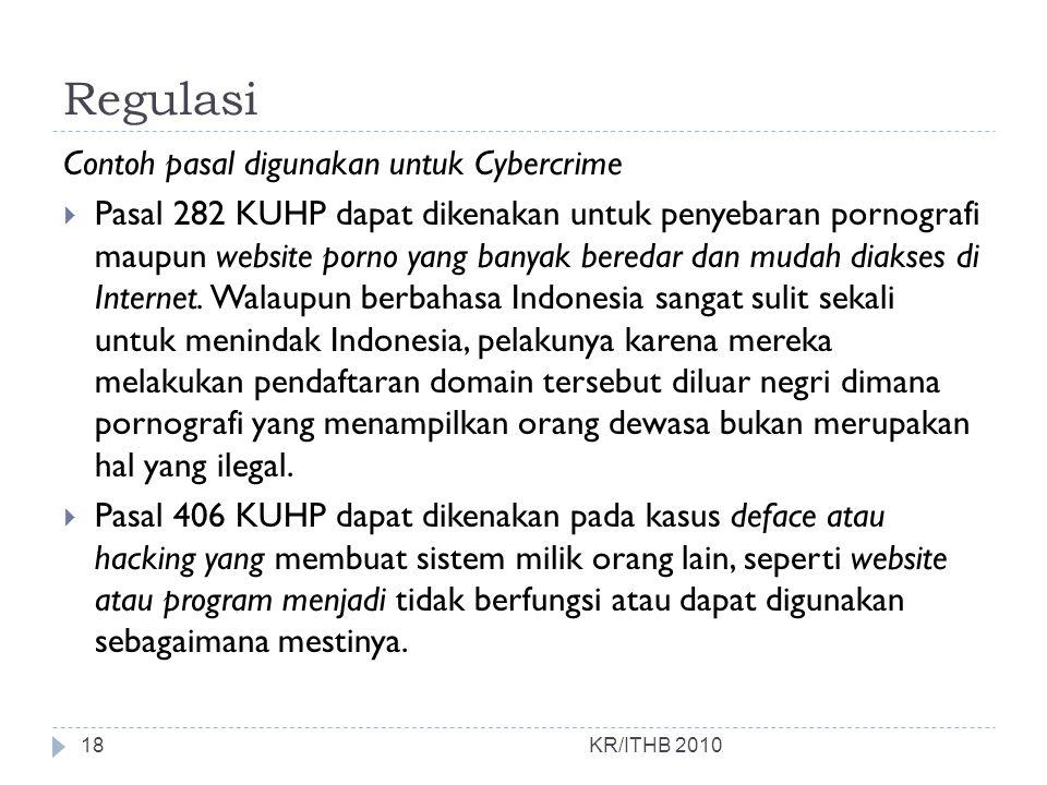 Regulasi KR/ITHB 2010 Contoh pasal digunakan untuk Cybercrime  Pasal 282 KUHP dapat dikenakan untuk penyebaran pornografi maupun website porno yang b