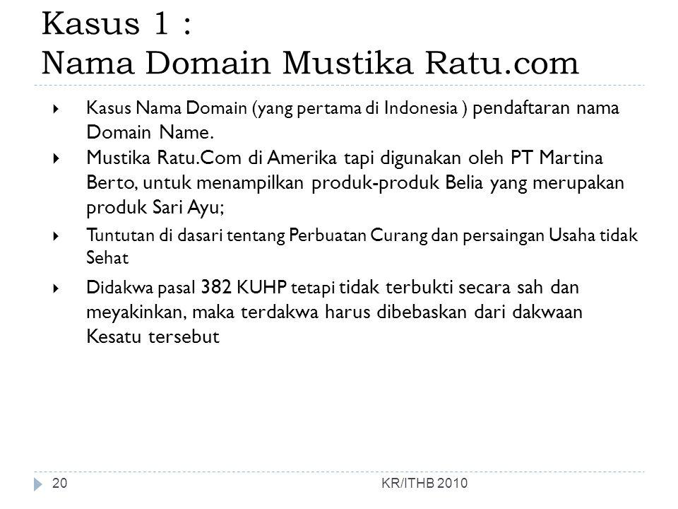 Kasus 1 : Nama Domain Mustika Ratu.com KR/ITHB 2010  Kasus Nama Domain (yang pertama di Indonesia ) pendaftaran nama Domain Name.  Mustika Ratu.Com