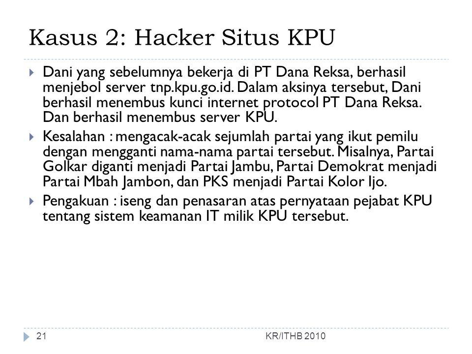 Kasus 2: Hacker Situs KPU KR/ITHB 2010  Dani yang sebelumnya bekerja di PT Dana Reksa, berhasil menjebol server tnp.kpu.go.id. Dalam aksinya tersebut