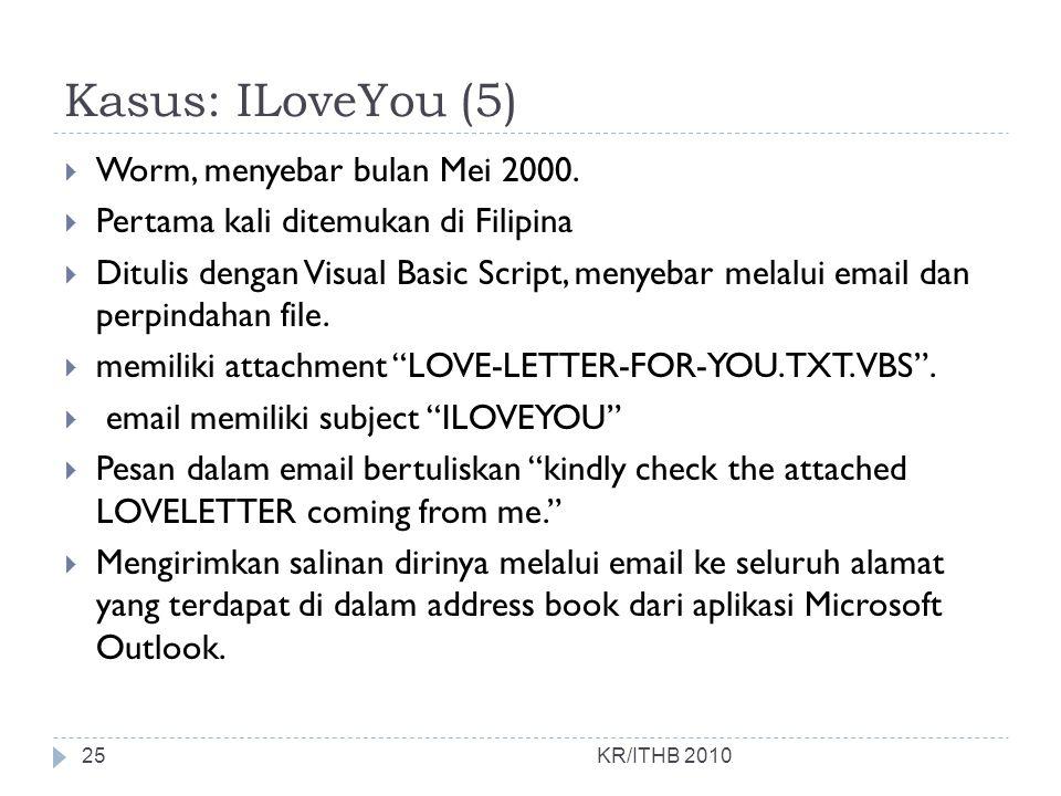 Kasus: ILoveYou (5)  Worm, menyebar bulan Mei 2000.  Pertama kali ditemukan di Filipina  Ditulis dengan Visual Basic Script, menyebar melalui email