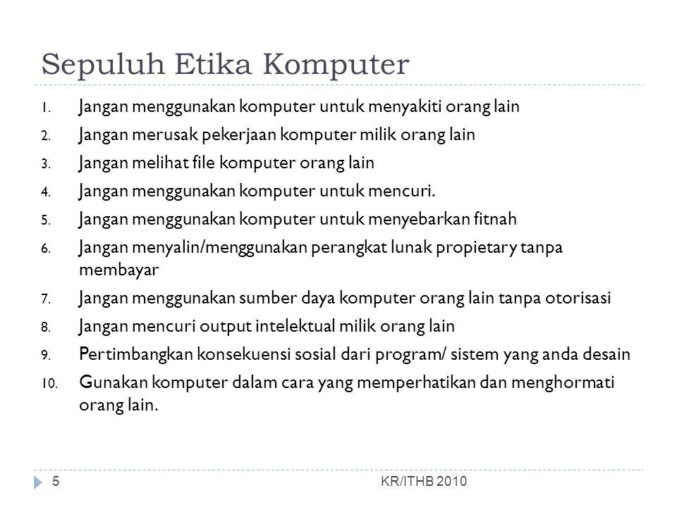 Sepuluh Etika Komputer 1. Jangan menggunakan komputer untuk menyakiti orang lain 2. Jangan merusak pekerjaan komputer milik orang lain 3. Jangan melih