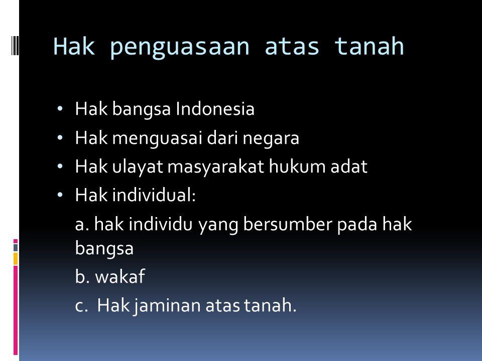 Hak penguasaan atas tanah Hak bangsa Indonesia Hak menguasai dari negara Hak ulayat masyarakat hukum adat Hak individual: a. hak individu yang bersumb