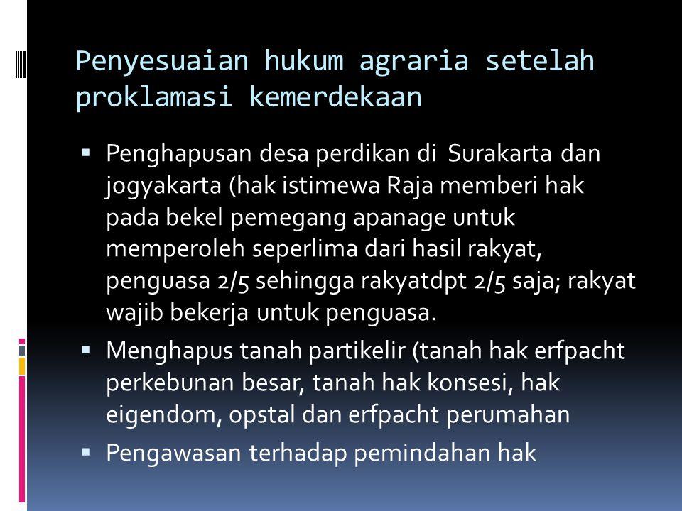 Penyesuaian hukum agraria setelah proklamasi kemerdekaan  Penghapusan desa perdikan di Surakarta dan jogyakarta (hak istimewa Raja memberi hak pada b