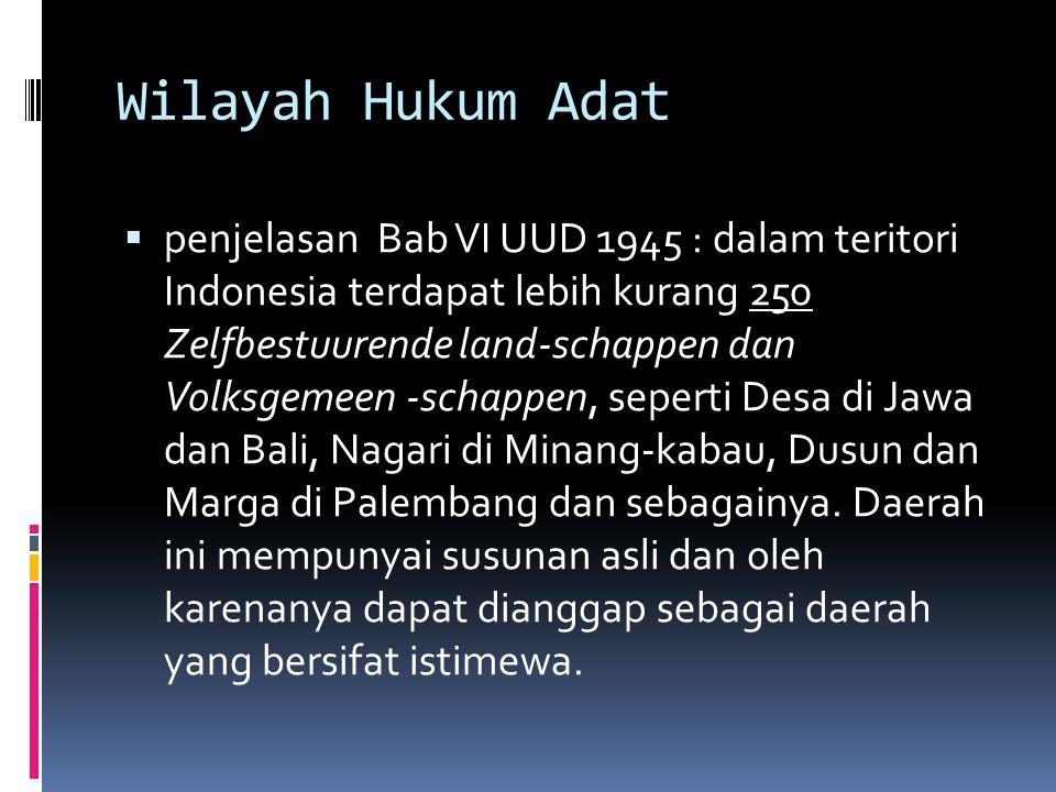 Wilayah Hukum Adat  penjelasan Bab VI UUD 1945 : dalam teritori Indonesia terdapat lebih kurang 250 Zelfbestuurende land-schappen dan Volksgemeen -sc