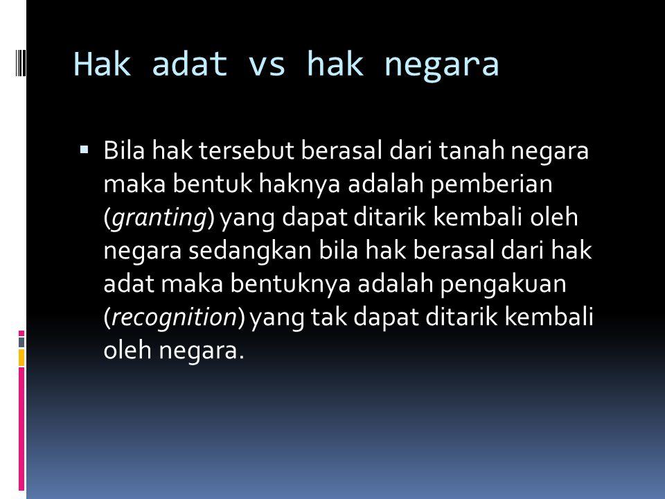 Hak adat vs hak negara  Bila hak tersebut berasal dari tanah negara maka bentuk haknya adalah pemberian (granting) yang dapat ditarik kembali oleh ne