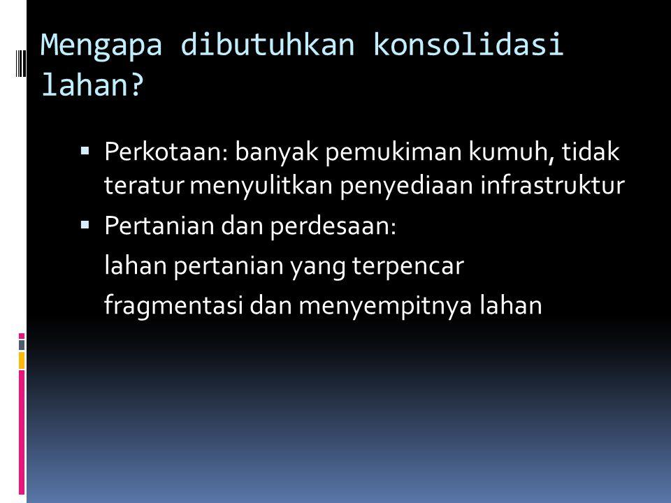 Mengapa dibutuhkan konsolidasi lahan?  Perkotaan: banyak pemukiman kumuh, tidak teratur menyulitkan penyediaan infrastruktur  Pertanian dan perdesaa
