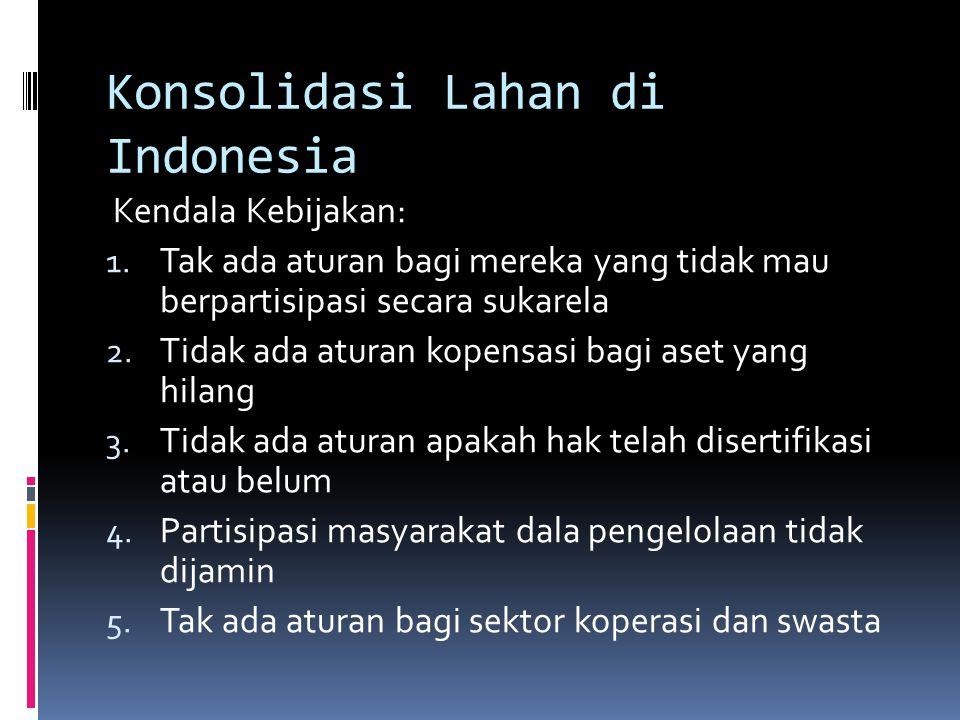 Konsolidasi Lahan di Indonesia Kendala Kebijakan: 1. Tak ada aturan bagi mereka yang tidak mau berpartisipasi secara sukarela 2. Tidak ada aturan kope