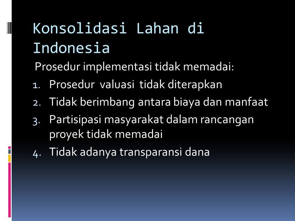 Konsolidasi Lahan di Indonesia Prosedur implementasi tidak memadai: 1. Prosedur valuasi tidak diterapkan 2. Tidak berimbang antara biaya dan manfaat 3
