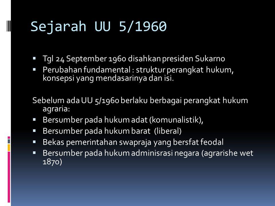 Sejarah UU 5/1960  Tgl 24 September 1960 disahkan presiden Sukarno  Perubahan fundamental : struktur perangkat hukum, konsepsi yang mendasarinya dan