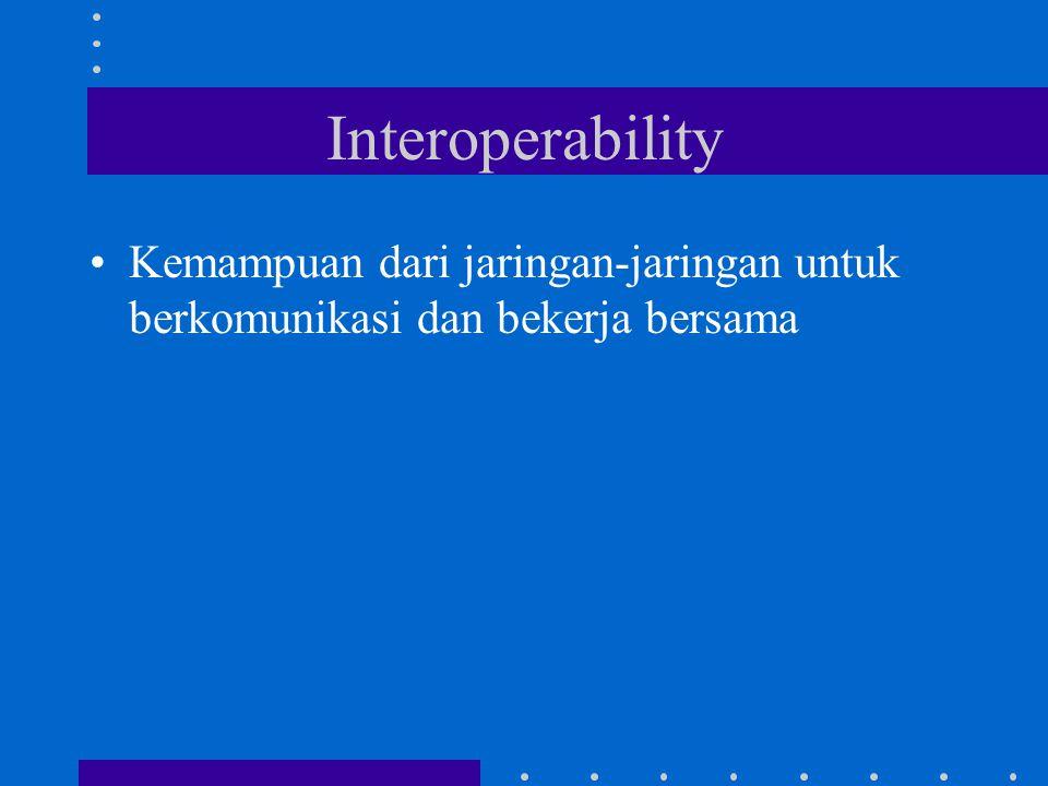 Interoperability Kemampuan dari jaringan-jaringan untuk berkomunikasi dan bekerja bersama