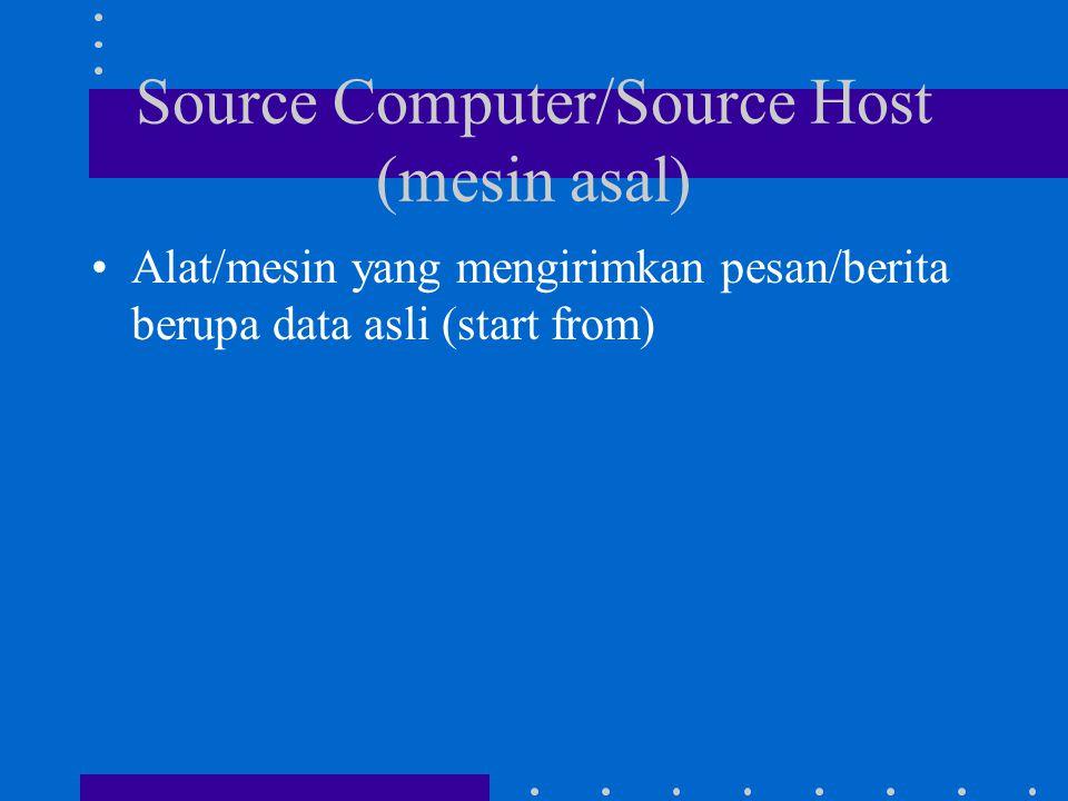 Source Computer/Source Host (mesin asal) Alat/mesin yang mengirimkan pesan/berita berupa data asli (start from)