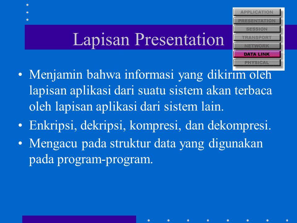 Lapisan Presentation Menjamin bahwa informasi yang dikirim oleh lapisan aplikasi dari suatu sistem akan terbaca oleh lapisan aplikasi dari sistem lain